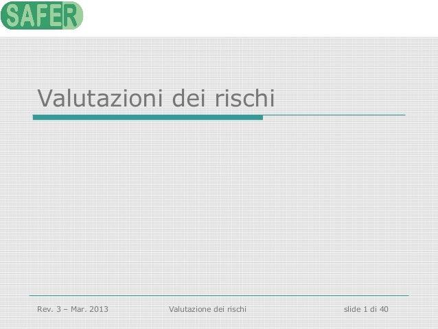 Valutazioni dei rischi  Rev. 3 – Mar. 2013  Valutazione dei rischi  slide 1 di 40