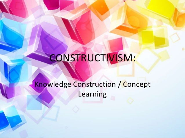 CONSTRUCTIVISM: Knowledge Construction / Concept Learning