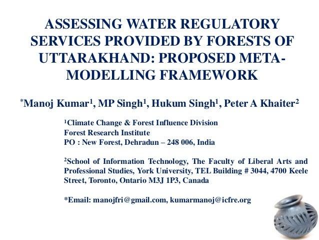 ASSESSING WATER REGULATORY SERVICES PROVIDED BY FORESTS OF UTTARAKHAND: PROPOSED METAMODELLING FRAMEWORK *Manoj  Kumar1, M...