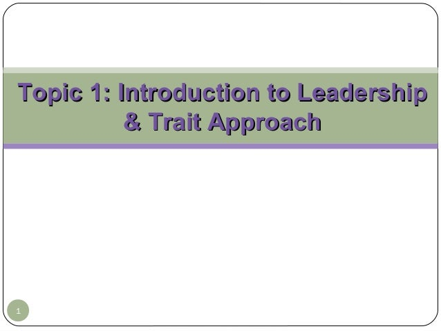 Topic 1: Introduction to Leadership & Trait Approach  1