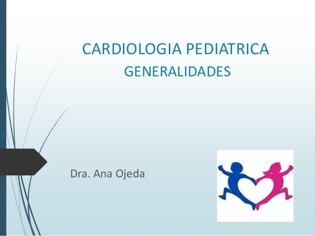 CARDIOLOGIA PEDIATRICA GENERALIDADES  Dra. Ana Ojeda