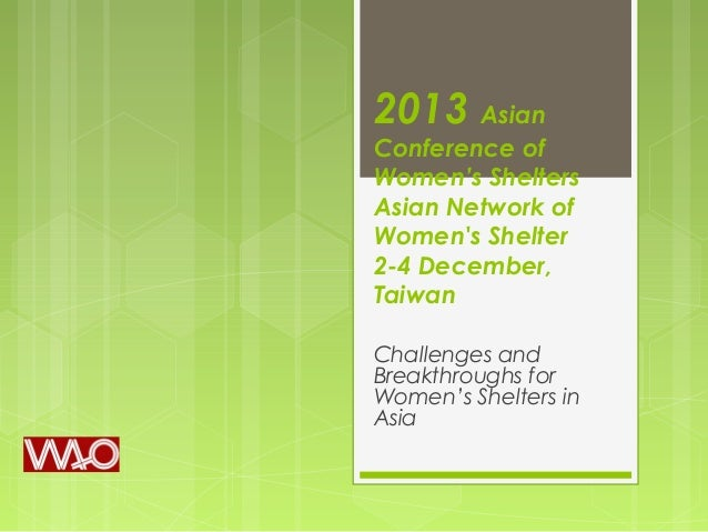 2013 Asian  Conference of Women's Shelters Asian Network of Women's Shelter 2-4 December, Taiwan Challenges and Breakthrou...