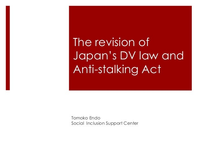The revision of Japan's DV law and Anti-stalking Act  Tomoko Endo Social Inclusion Support Center