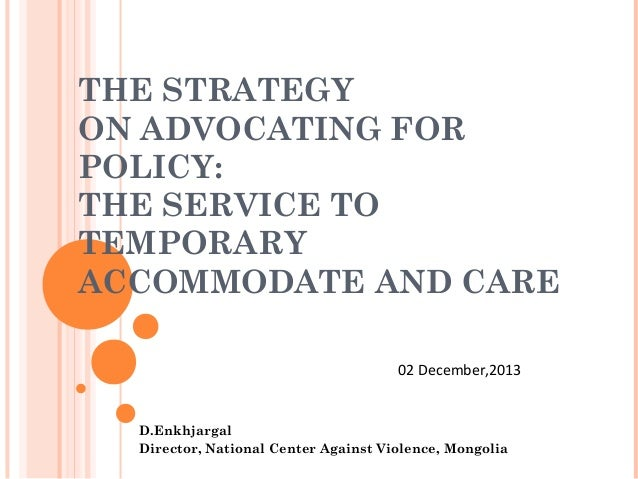 THE STRATEGY ON ADVOCATING FOR POLICY: THE SERVICE TO TEMPORARY ACCOMMODATE AND CARE 02 December,2013  D.Enkhjargal Direct...