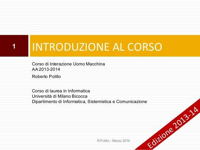 1  INTRODUZIONE AL CORSO Corso di Interazione Uomo Macchina AA 2013-2014 Roberto Polillo Corso di laurea in Informatica Un...