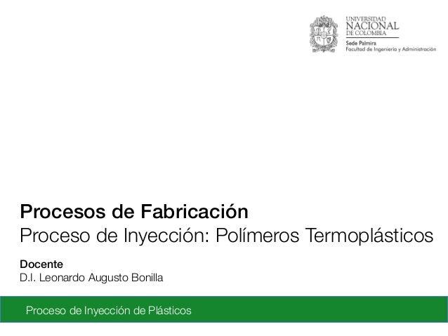 Proceso de Inyección de Plásticos Docente! D.I. Leonardo Augusto Bonilla Procesos de Fabricación! Proceso de Inyección: Po...