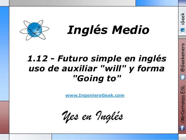 """www.IngenieroGeek.com  Yes en Inglés  iGeek @Geekeniero  1.12 - Futuro simple en inglés uso de auxiliar """"will"""" y forma """"Go..."""