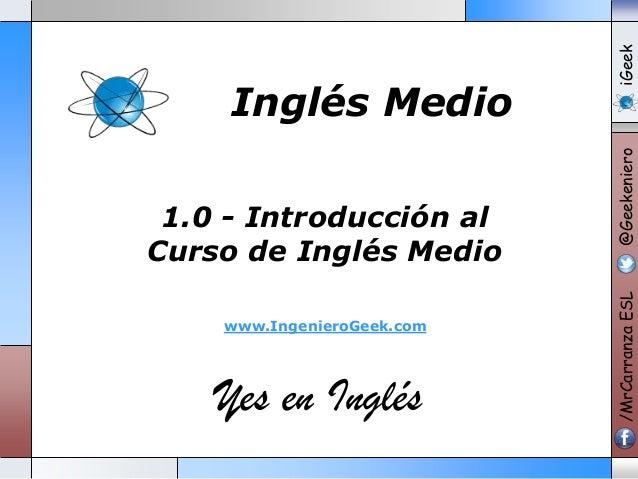 www.IngenieroGeek.com  Yes en Inglés  iGeek @Geekeniero  1.0 - Introducción al Curso de Inglés Medio  /MrCarranza ESL  Ing...
