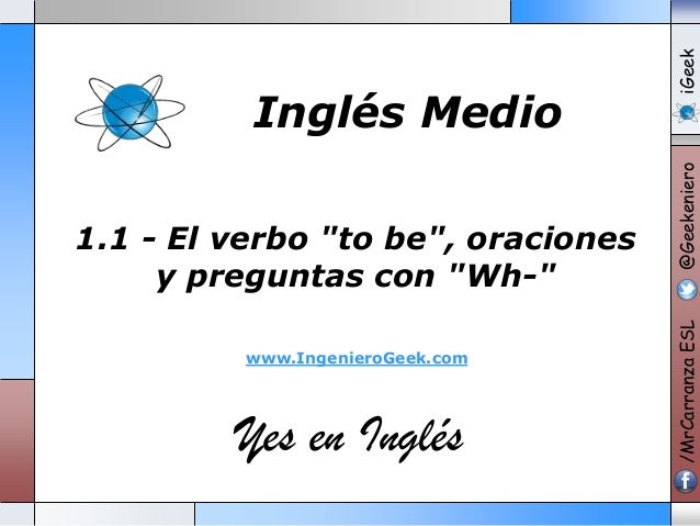 """www.IngenieroGeek.com  Yes en Inglés  iGeek @Geekeniero  1.1 - El verbo """"to be"""", oraciones y preguntas con """"Wh-""""  /MrCarra..."""