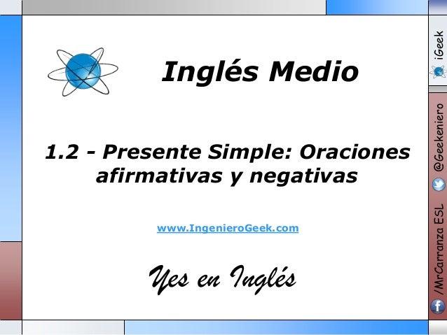 www.IngenieroGeek.com  Yes en Inglés  iGeek @Geekeniero  1.2 - Presente Simple: Oraciones afirmativas y negativas  /MrCarr...