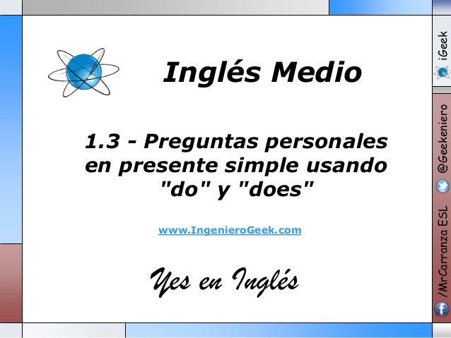 "www.IngenieroGeek.com  Yes en Inglés  iGeek @Geekeniero  1.3 - Preguntas personales en presente simple usando ""do"" y ""does..."