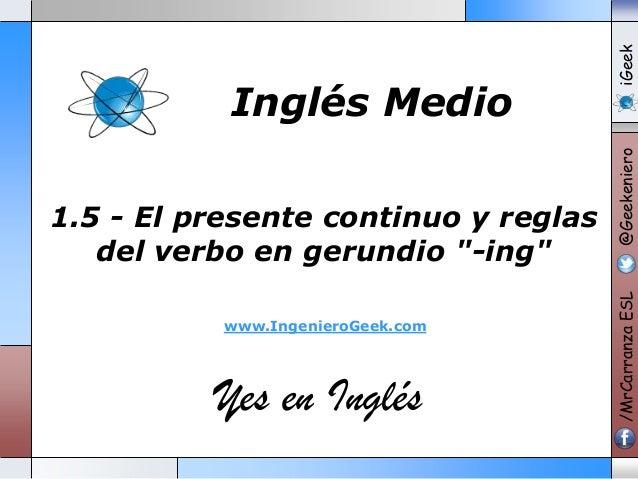 """www.IngenieroGeek.com  Yes en Inglés  iGeek @Geekeniero  1.5 - El presente continuo y reglas del verbo en gerundio """"-ing"""" ..."""