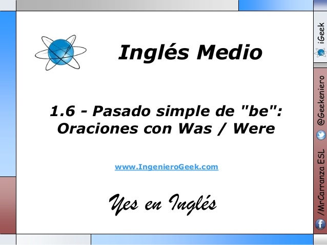 "www.IngenieroGeek.com  Yes en Inglés  iGeek @Geekeniero  1.6 - Pasado simple de ""be"": Oraciones con Was / Were  /MrCarranz..."