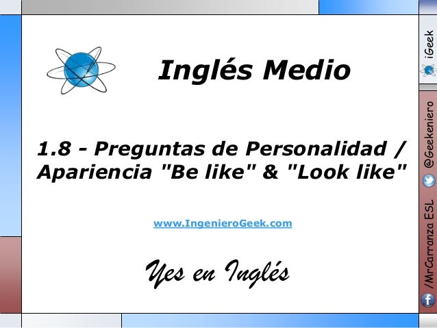 "www.IngenieroGeek.com  Yes en Inglés  iGeek @Geekeniero  1.8 - Preguntas de Personalidad / Apariencia ""Be like"" & ""Look li..."