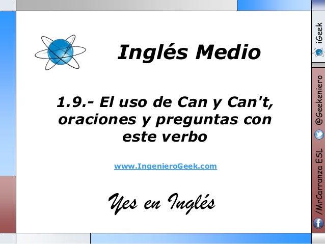www.IngenieroGeek.com  Yes en Inglés  iGeek @Geekeniero  1.9.- El uso de Can y Can't, oraciones y preguntas con este verbo...