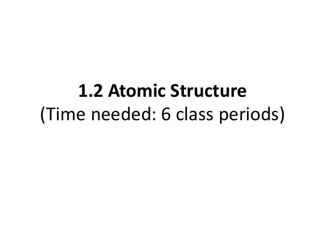 1.2 Atomic Structure (Time needed: 6 class periods)
