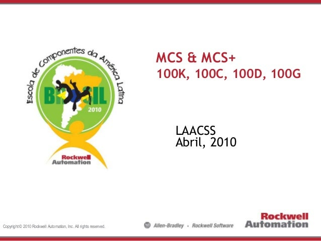 MCS & MCS+ 100K, 100C, 100D, 100G  LAACSS Abril, 2010  Copyright © 2010 Rockwell Automation, Inc. All rights reserved.
