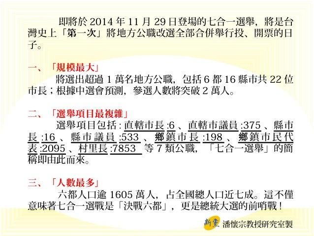 即將於 2014 年 11 月 29 日登場的七合一選舉,將是台 灣史上「第一次」將地方公職改選全部合併舉行投、開票的日 子。 一、「規模最大」 將選出超過 1 萬名地方公職,包括 6 都 16 縣市共 22 位 市長;根據中選會預測,參選人數...