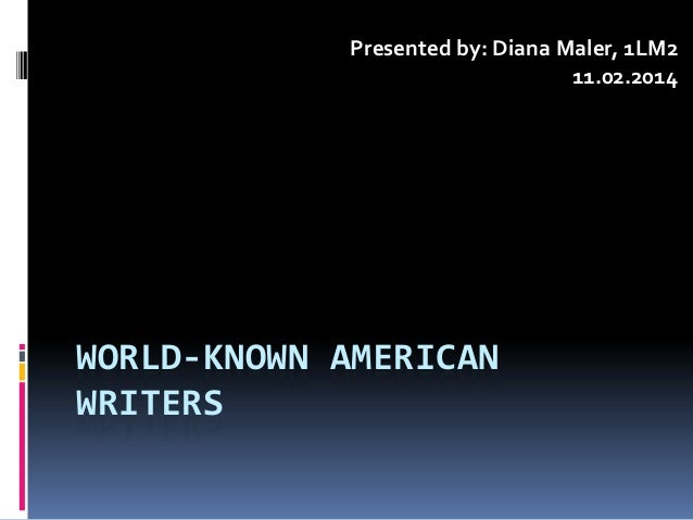 WORLD-KNOWN AMERICAN WRITERS Presented by: Diana Maler, 1LM2 11.02.2014
