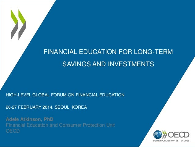 FINANCIAL EDUCATION FOR LONG-TERM SAVINGS AND INVESTMENTS Adele Atkinson, PhD Financial Education and Consumer Protection ...
