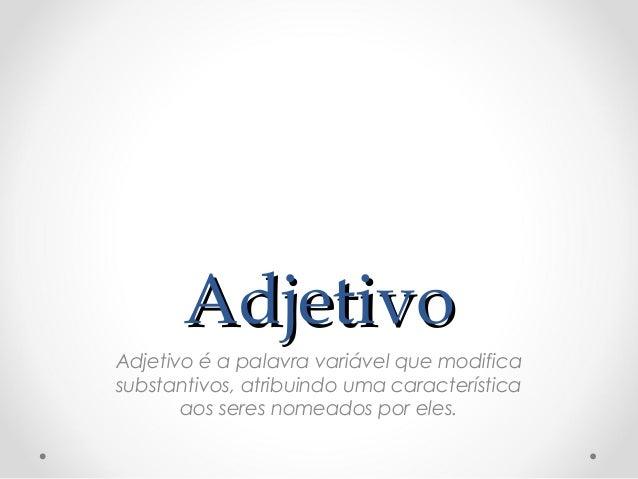 AdjetivoAdjetivo Adjetivo é a palavra variável que modifica substantivos, atribuindo uma característica aos seres nomeados...