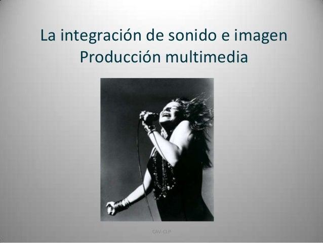 La integración de sonido e imagen Producción multimedia 1CAV-CLP