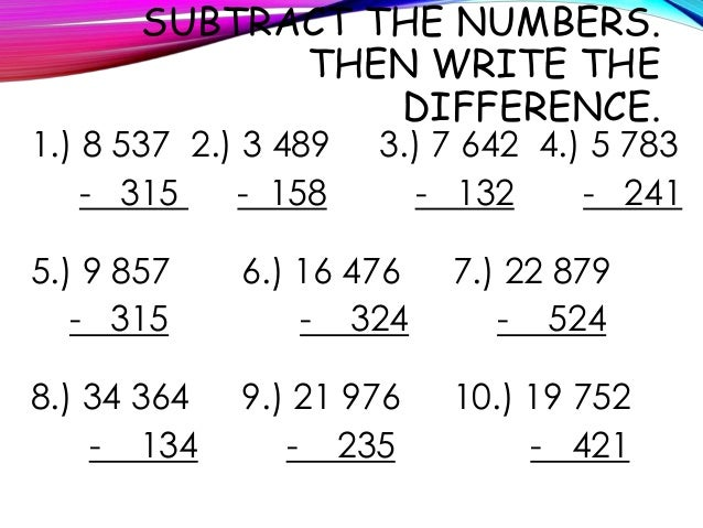 SUBTRACT THE NUMBERS. THEN WRITE THE DIFFERENCE. 1.) 8 537 2.) 3 489 3.) 7 642 4.) 5 783 - 315 - 158 - 132 - 241 5.) 9 857...