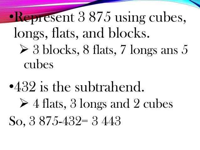 •Represent 3 875 using cubes, longs, flats, and blocks.  3 blocks, 8 flats, 7 longs ans 5 cubes •432 is the subtrahend. ...
