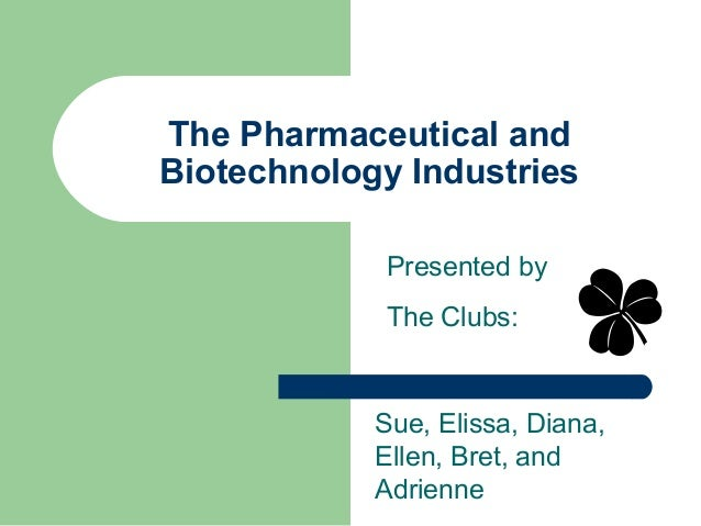 The Pharmaceutical and Biotechnology Industries Sue, Elissa, Diana, Ellen, Bret, and Adrienne Presented by The Clubs:
