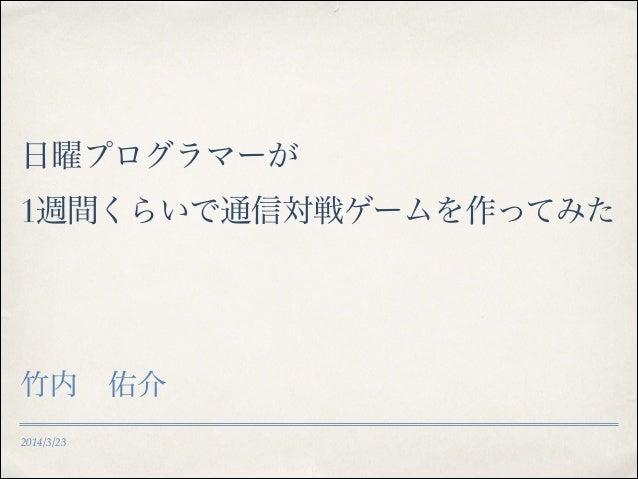 2014/3/23 日曜プログラマーが 1週間くらいで通信対戦ゲームを作ってみた 竹内佑介