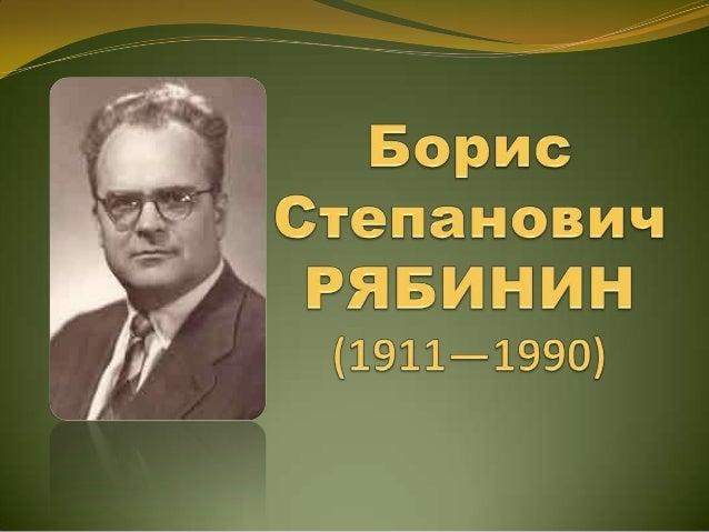Борис Степанович Рябинин родился 3 ноября (21 октября по ст.с.) 1911 года в городе Кунгуре, где и прошло все его детство.