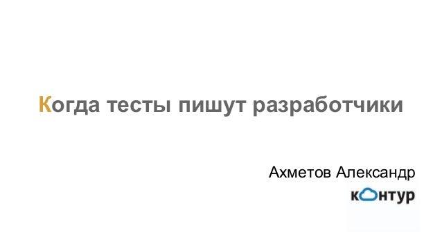 Когда тесты пишут разработчики Ахметов Александр
