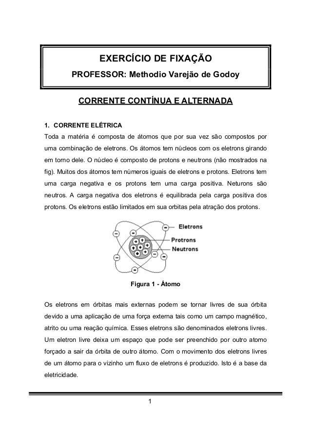 1 EXERCÍCIO DE FIXAÇÃO PROFESSOR: Methodio Varejão de Godoy CORRENTE CONTÍNUA E ALTERNADA 1. CORRENTE ELÉTRICA Toda a maté...