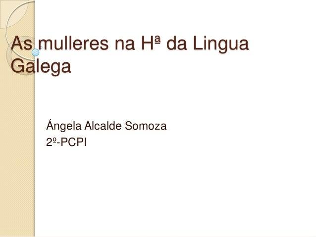 As mulleres na Hª da Lingua Galega Ángela Alcalde Somoza 2º-PCPI