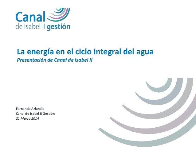 Fernando Arlandis Canal de Isabel II Gestión 21 Marzo 2014 La energía en el ciclo integral del agua Presentación de Canal ...