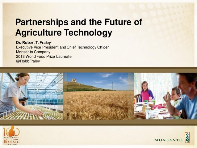 Partnerships and the Future of Agriculture Technology Dr. Robert T. Fraley Executive Vice President and Chief Technology O...
