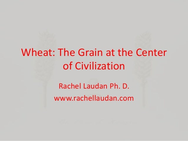 Wheat: The Grain at the Center of Civilization Rachel Laudan Ph. D. www.rachellaudan.com