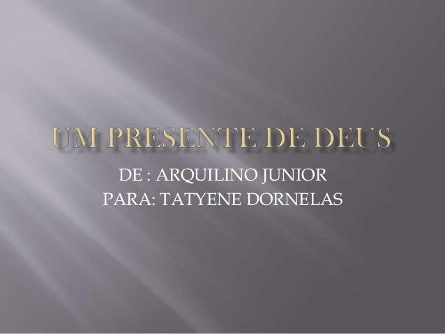 DE : ARQUILINO JUNIOR PARA: TATYENE DORNELAS
