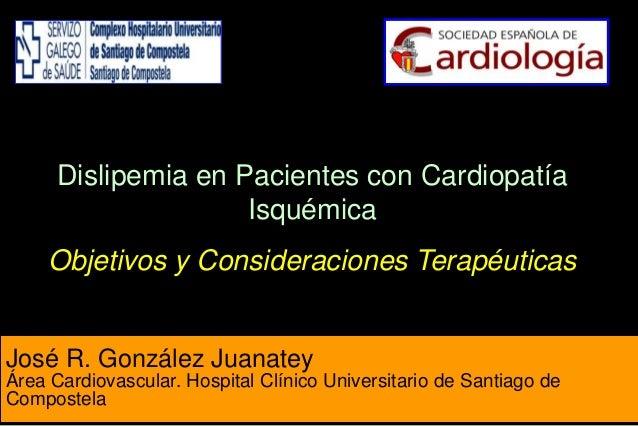 José R. González Juanatey Área Cardiovascular. Hospital Clínico Universitario de Santiago de Compostela Dislipemia en Paci...