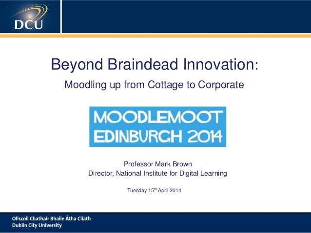 A cutting-edge digital learning strategy Beyond Braindead Innovation: Moodling up from Cottage to Corporate Professor Mark...