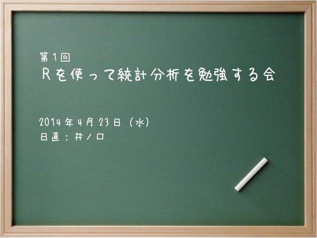 R を使って統計分析を勉強する会 第 1 回 2014 年 4 月 23 日(水) 日直:井ノ口