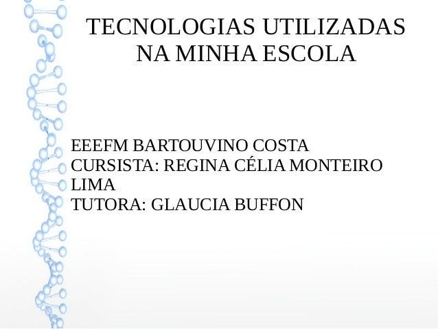TECNOLOGIAS UTILIZADAS NA MINHA ESCOLA EEEFM BARTOUVINO COSTA CURSISTA: REGINA CÉLIA MONTEIRO LIMA TUTORA: GLAUCIA BUFFON