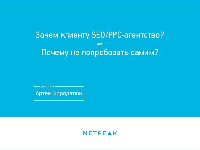 Зачем клиенту SEO/PPC-агентство? или Почему не попробовать самим? Артем Бородатюк