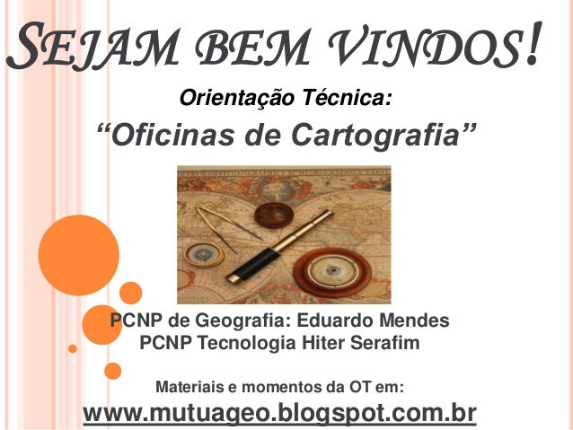 """SEJAM BEM VINDOS! Orientação Técnica: """"Oficinas de Cartografia"""" PCNP de Geografia: Eduardo Mendes PCNP Tecnologia Hiter Se..."""