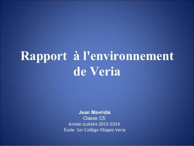 Rapport à l'environnement de Veria Jean Mavridis Classe C5 Année scolaire 2013-2014 École: 1er Collège Filippio Veria