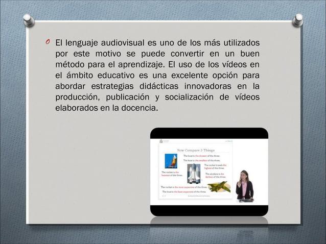 O El lenguaje audiovisual es uno de los más utilizados por este motivo se puede convertir en un buen método para el aprend...