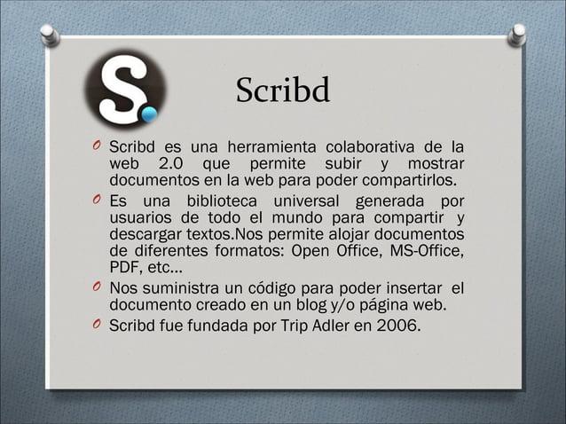 Scribd O Scribd es una herramienta colaborativa de la web 2.0 que permite subir y mostrar documentos en la web para poder ...