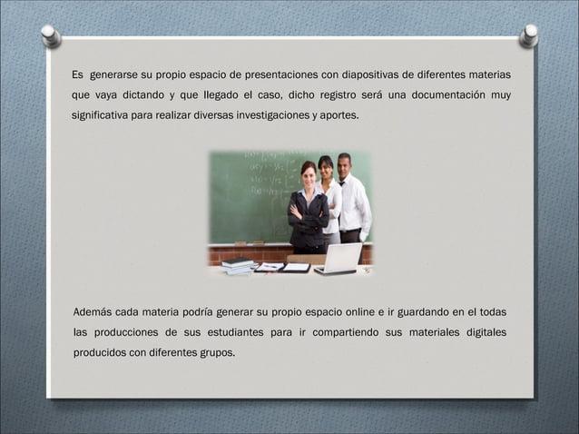 Es generarse su propio espacio de presentaciones con diapositivas de diferentes materias que vaya dictando y que llegado e...