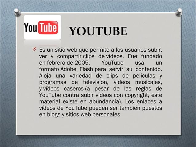 YOUTUBE O Es unsitio webque permite a los usuarios subir, ver y compartirclips devídeos. Fue fundado enfebrerode200...