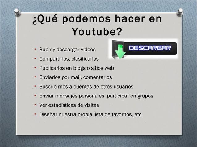 ¿Qué podemos hacer en Youtube? • Subir y descargar videos • Compartirlos, clasificarlos • Publicarlos en blogs o sitios we...